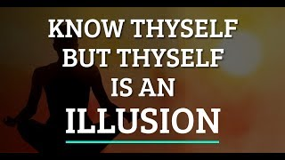 Know Thyself But Thyself is an Illusion