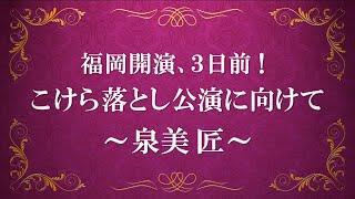 福岡開演3日前!こけら落とし公演に向けて~泉美 匠~
