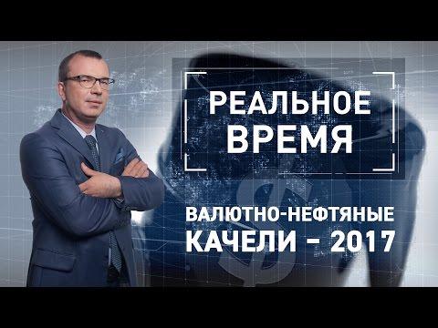Реальное время: Валютно-нефтяные качели – 2017 (видео)