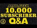 Star Geek 10,000 Subscribers Q&A : Part 02 - Star Geek