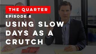 The Quarter Episode 8: Using Slow Days as a Crutch
