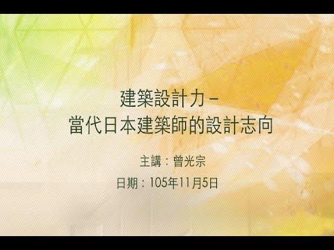 20161105大東講堂-曾光宗「建築設計力-當代日本建築師的設計志向」-影音紀錄