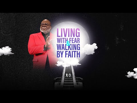 Living With Fear & Walking By Faith - Bishop T.D. Jakes