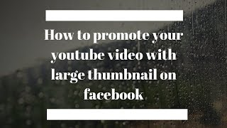 How to promote your youtube video with large thumbnail on facebook