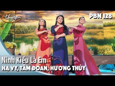 PBN 128 | Hạ Vy, Tâm Đoan, Hương Thủy - Ninh Kiều Là Em - Thời lượng: 5 phút và 55 giây.