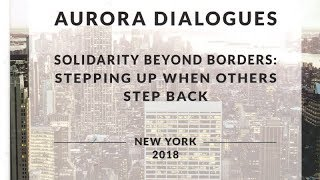 "Aurora Dialogues New York 2018 ""Solidarity Beyond Borders: Stepping Up When Others Step Back"""