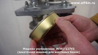 Видео: Машина укупорочная (закатка жестяных банок) ИПКС-127УЗ