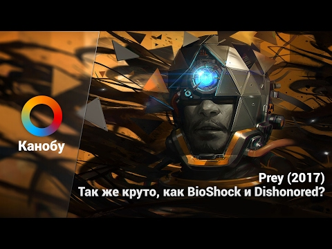 Prey (2017). Так же круто, как BioShock и Dishonored?