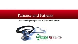 Patience and Patients: Understanding the Spectrum of Alzheimer's Disease — Longwood Seminar