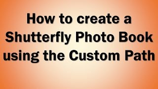 Creating a Shutterfly Photo Book using the Custom Path