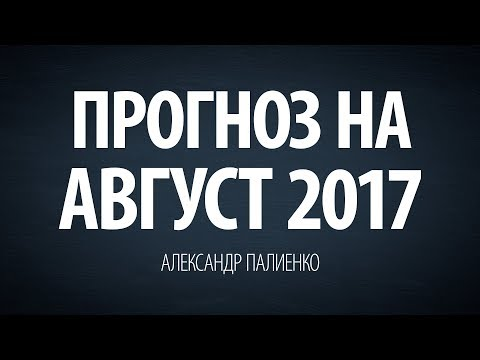 Прогноз на Август 2017. Александр Палиенко.