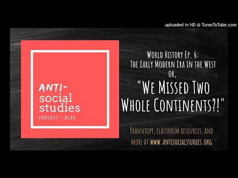 """World History Ep. 6: The Early Modern Era in the West or, """"We Missed Two Whole Continents?!"""""""