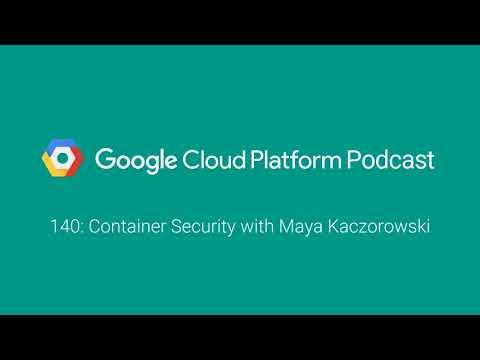 Container Security with Maya Kaczorowski: GCPPodcast 140