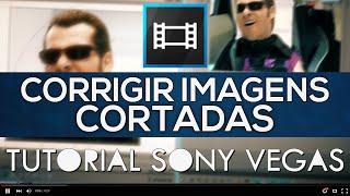 Corrigir Imagens Cortadas - Tutorial Sony Vegas