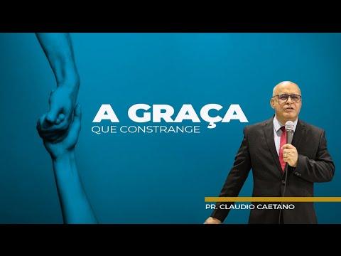 A Graça que constrange - Pr Claudio Caetano