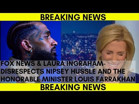 Fox News & Laura Ingraham-Disrespects Nipsey Hussle And The Honorable Minister Louis Farrakhan