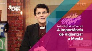 Padre Reginaldo Manzotti – A Importância de Higienizar A Mente