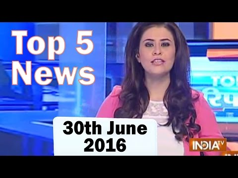 Top 5 News of the Day   30th June, 2016 - India TV