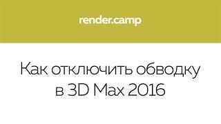 Как отключить обводку в 3D Max 2016