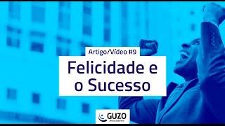 Artigo/Vídeo #09 - Felicidade e o Sucesso - Gestão de Negócios e Pessoas