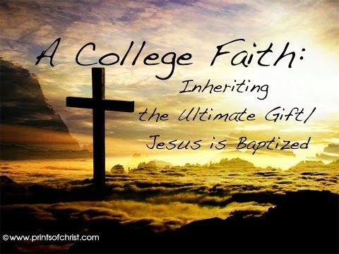 A College Faith: Inheriting the Ultimate Gift/Jesus is Baptized (Matthew 3:13-17)