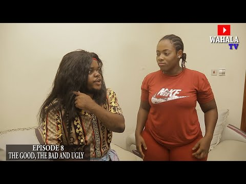 THE GOOD, THE BAD AND THE UGLY - (WAHALA TV) - EPISODE 8