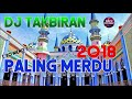 DJ TAKBIRAN 2018 SPECIAL IDUL FITRI REMIX LEBARAN NONSTOP PALING MERDU