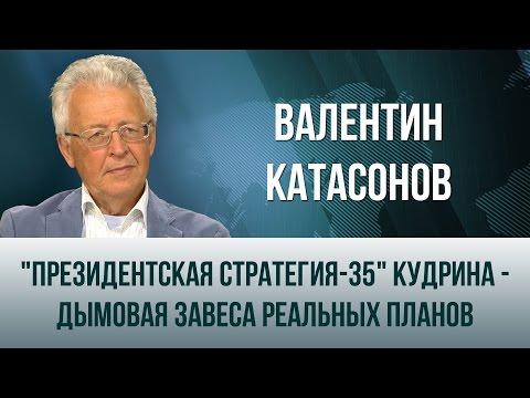 """Валентин Катасонов. """"Президентская стратегия-35"""" Кудрина - дымовая завеса реальных планов"""