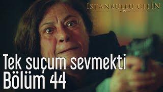 İstanbullu Gelin 44. Bölüm - Tek Suçum Sevmekti
