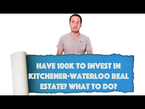 Have 100K To Invest in Kitchener-Waterloo Real Estate? What to do?
