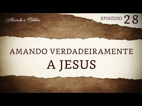 Amando Verdadeiramente a Jesus | Abrindo a Bíblia