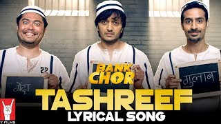Book Your Tickets Now: http://bit.ly/BankChorMovieTicketsWhen there's no scope for hope, that's when you can proudly say #LagGayiTashreef Here's the lyrical version of 'Tashreef' from the film 'Bank Chor'.Song Credits:Singer: Rochak KohliComposer: Rochak kohliLyricist: Adheesh VermaProgramed, Mixed and Mastered By: Bharat Goel at Global Sound LabsAssociate Programming, Guitars, Dobro and Ukelele: Dev ArijitMelodica: Bharat GoelPercussion: Rochak Kohli, Bharat Goel, Dev ArijitVocals Recorded At: Rochak Kohli Music StudioEnjoy & stay connected with us!►Subscribe to YFilms: http://goo.gl/GLdkWI►Like us on Facebook: https://facebook.com/YFilms►Follow us on Twitter: https://twitter.com/y_films►Follow us on Instagram: https://www.instagram.com/yfilmsofficial►Circle us on YRF G+: https://plus.google.com/+yfilmsMusic Video Credits:Choreographer: Adil ShaikhDirector of Photography: Adil AfsarMusic Video Editor: Nitin FCPMovie Credits:Director: BumpyProducer: Ashish PatilStarring: Riteish Deshmukh, Vivek Anand Oberoi, Rhea ChakrabortyAlso starring: Sahil Vaid, Bhuvan Arora, Vikram ThapaBackground Score: Shri Sriram & SuperbiaMusic: Shri Sriram, Rochak Kohli, Kailash Kher & Shamir TandonChoreographer: Adil Shaikh, Those Guys ProductionsSound: Ganesh Gangadharan & Sameer Kumar PatraRe-Recording Mixer: Anuj Mathur, Y-FilmsCostume Designer: Maxima BasuCreative Executive Producer: Nikhil TanejaProduction Designer: Aparna RainaEditor: Saurabh KulkarniCasting Director: Shanoo SharmaAssociate Producer: Aashish SinghDialogues: Ishita Moitra UdhwaniStory: Baljeet Singh Marwah & BumpyScreenplay: Baljeet Singh Marwah, Bumpy, Omkar Sane & Ishita Moitra UdhwaniDirector of Photography: Adil AfsarRelease Date: 16 June 2017Synopsis:Introducing the worst bank chor EVER: Champak Chandrakant Chiplunkar, a simple Marathi manoos played by Riteish Deshmukh who picks the worst day possible to rob a bank. To make matters worse, he recruits 2 idiots from Delhi who've never even picked a pocket in their lives. Now top that off with the craziest bunch of hostages including a high-strung housewife, a hyper chef, a possibly undercover cop… and Baba Sehgal. How could it be worse, right?Wrong! Enter tough as nails supercop, CBI officer Amjad Khan played by Vivek Anand Oberoi, who shoots first and interrogates later. And a mad media circus outside led by fashion journo turned crime reporter Gayatri Ganguly aka Gaga played by Rhea Chakraborty. And you know the Bankchors are up for the worst day of their lives. Yet. The film promises to be a crazy roller-coaster ride with thrills, chills and certainly lots of spills.Self-confessedly India's STUPIDEST comic thriller, Bank Chor, directed by Bumpy and produced by Ashish Patil, is all set to embarrass its makers when it releases in theatres on June 16.