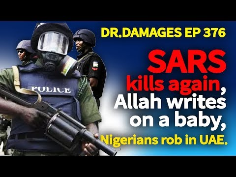 Dr. Damages Show - Episode 376 SARS kills again, Allah writes on a baby, Nigerians rob in UAE.