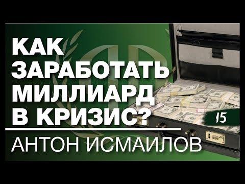 Антон Исмаилов: «Как заработать миллиард в кризис?». Часть 1.