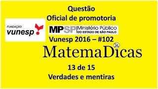 Questão 13 de 15 - Matemática Raciocínio lógico - Verdades e Mentiras - MPSP 2016 - Vunesp - #102