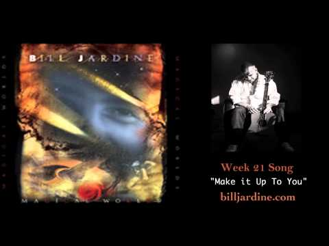 """WEEK 21 SONG """"MAKE IT UP TO YOU"""" by bill jardine"""