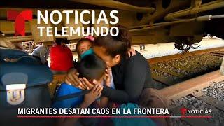 Migrantes desatan caos en la frontera | Noticias Telemundo