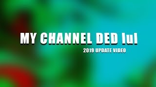My Channel Ded - 2019 Update Video