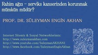 Rahim ağzı - serviks kanserinden korunmak mümkün müdür? - Prof. Dr. Süleyman Engin Akhan