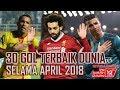 30 Gol Terbaik Dunia April 2018
