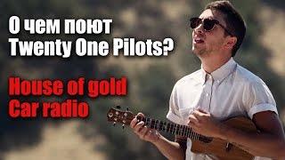 О чем поют Twenty One Pilots?//House of Gold, Car Radio