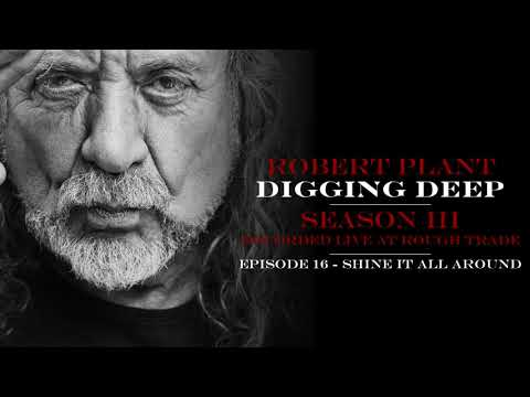 Digging Deep, The Robert Plant Podcast - Series 3 Episode 4 - Shine It All Around