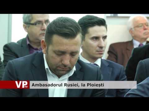 Ambasadorul Rusiei, la Ploiești