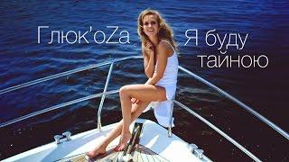 ГЛЮК'OZA — Я БУДУ ТАЙНОЮ