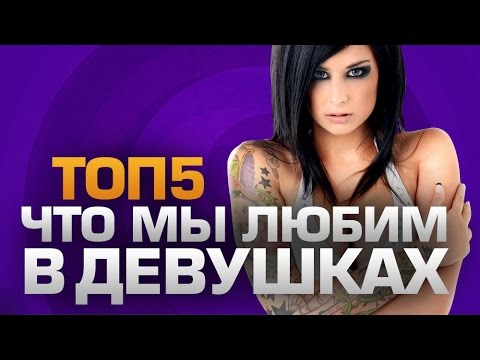 ТОП5 ЧТО ПАРНИ ЛЮБЯТ В ДЕВУШКАХ - DomaVideo.Ru