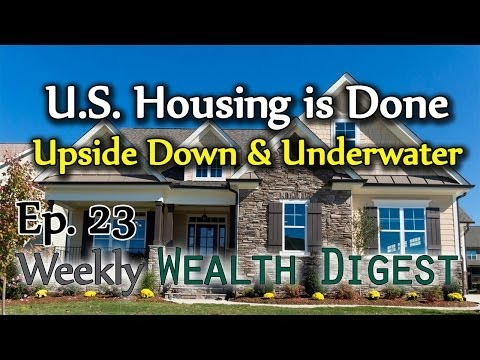 U.S. Housing is Done! Finished, Upside Down, & Underwater! – WWD Ep. 23 (Weekly Wealth Digest)