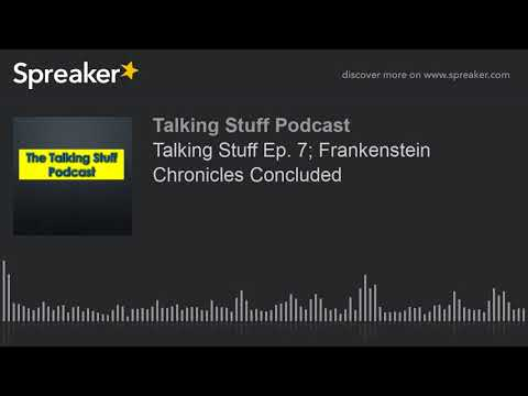 Talking Stuff Ep. 7; Frankenstein Chronicles Concluded (part 1 of 6)