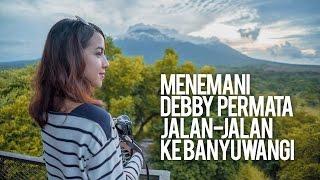 Menemani Debby Permata Jalan-Jalan ke Banyuwangi