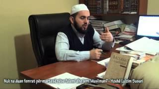 Nuk na duan femrat për martesë nëse falemi dhe jemi Musliman? - Hoxhë Lulzim Susuri