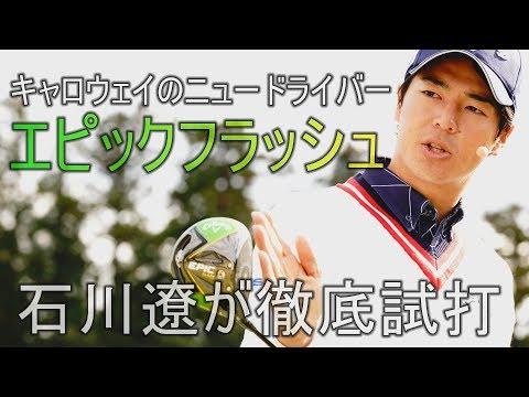 キャロウェイのニュードライバー「エピックフラッシュ」を石川遼が徹底試打 …